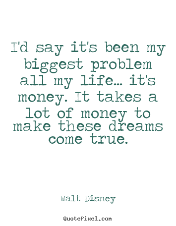 Walt Disney picture quotes - I'd say it's been my biggest problem all my life... it's money. it takes.. - Life quote