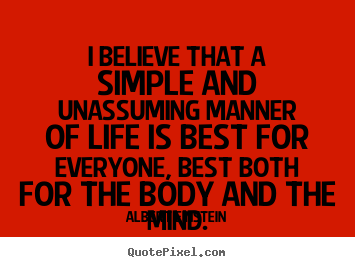 I believe that a simple and unassuming manner of life is best.. Albert Einstein  life quotes