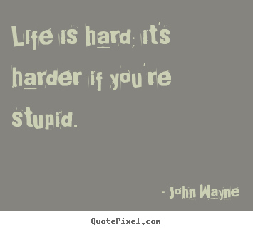 Life is hard; it's harder if you're stupid. John Wayne best life quotes