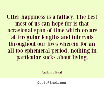 Utter happiness is a fallacy. the best most of us can hope.. Anthony Beal top life quotes