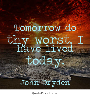 Tomorrow do thy worst, i have lived today. John Dryden top life quotes