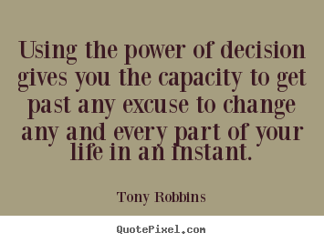 Make personalized picture quotes about life - Using the power of decision gives you the capacity to get past any excuse..