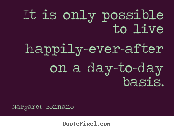 It is only possible to live happily-ever-after.. Margaret Bonnano  life quote