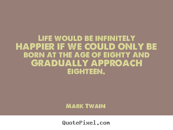Make personalized picture quotes about life - Life would be infinitely happier if we could only..