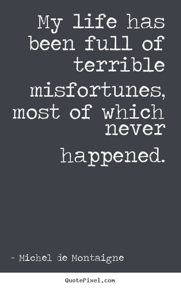 Quote about life - My life has been full of terrible misfortunes, most of which..