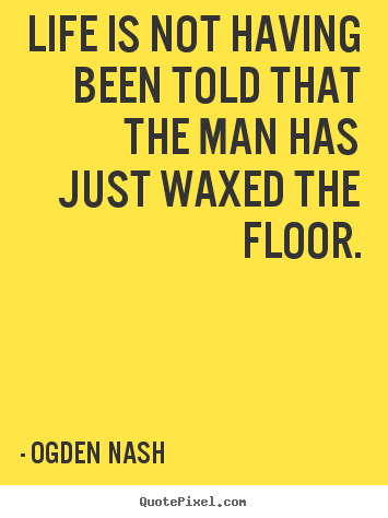 Life is not having been told that the man has just waxed the.. Ogden Nash great life sayings