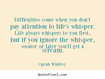 Difficulties come when you don't pay attention to.. Oprah Winfrey  life quote