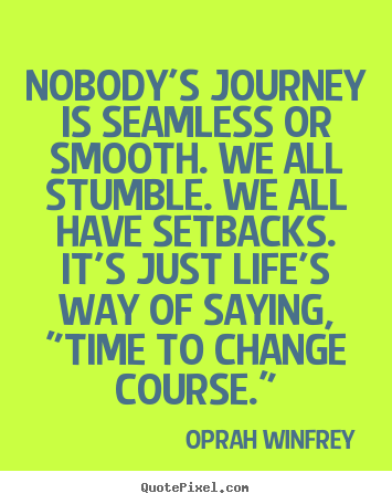 Create graphic picture quotes about life - Nobody's journey is seamless or smooth. we all..