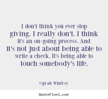 I don't think you ever stop giving. i really don't. i think it's.. Oprah Winfrey famous life quotes