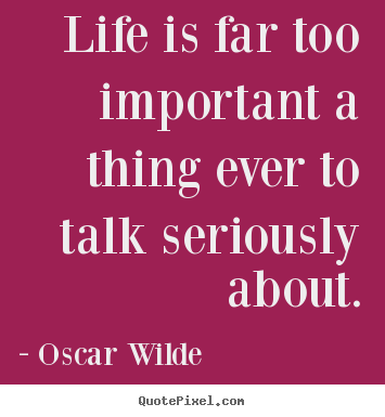 Life quote - Life is far too important a thing ever to talk..