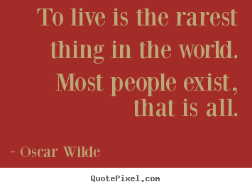 To live is the rarest thing in the world. most people.. Oscar Wilde greatest life quotes