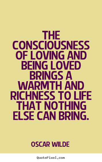 Oscar Wilde picture quotes - The consciousness of loving and being loved brings a.. - Life quotes