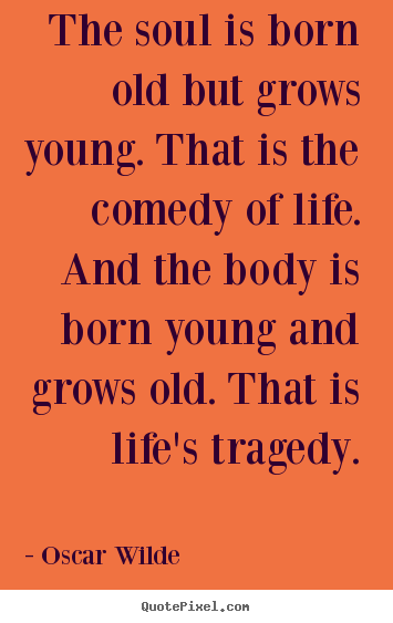 Life quotes - The soul is born old but grows young. that is the..