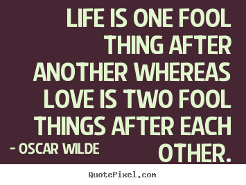 Life is one fool thing after another whereas love is.. Oscar Wilde famous life sayings