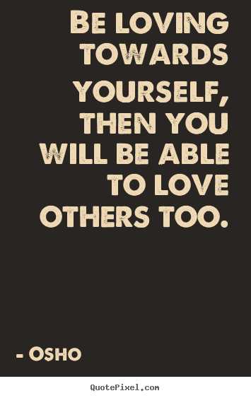 Osho image quotes - Be loving towards yourself, then you will be able to.. - Life quote