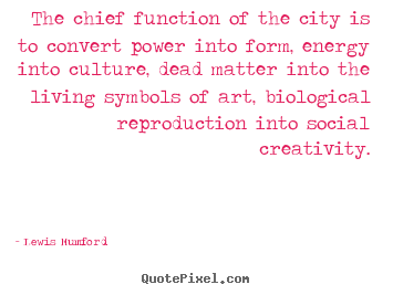 Quotes about life - The chief function of the city is to convert power..