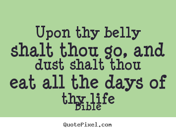 Life quotes - Upon thy belly shalt thou go, and dust shalt..