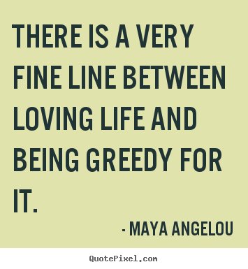 There is a very fine line between loving life and being.. Maya Angelou best life quotes
