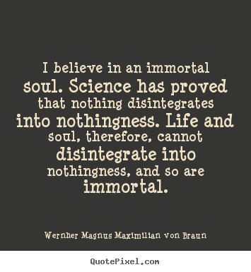Quote about life - I believe in an immortal soul. science has..