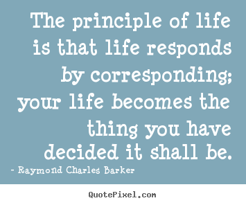 The principle of life is that life responds by corresponding; your.. Raymond Charles Barker popular life quotes