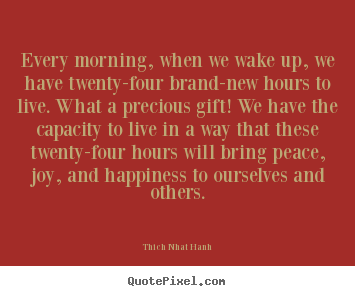 Quote about life - Every morning, when we wake up, we have twenty-four brand-new hours..