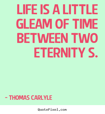 Life is a little gleam of time between two eternity s. Thomas Carlyle popular life sayings