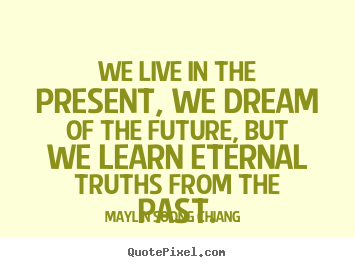 Diy photo quotes about life - We live in the present, we dream of the future, but we learn eternal..