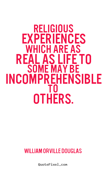 Quotes about life - Religious experiences which are as real as life to some..