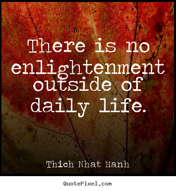 Quotes about life - There is no enlightenment outside of daily life.