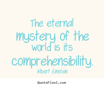 Albert Einstein image quote - The eternal mystery of the world is its comprehensibility. - Life quotes