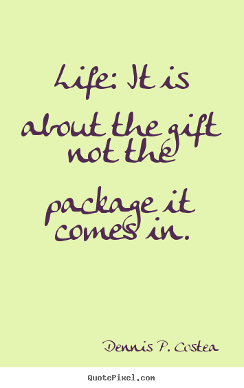 Life: it is about the gift not the package it comes in. Dennis P. Costea good life quotes