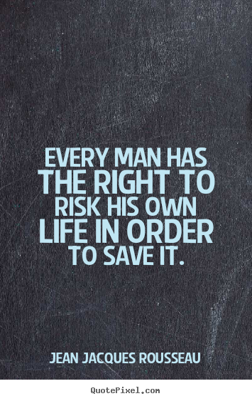 Jean Jacques Rousseau picture quote - Every man has the right to risk his own life in order.. - Life quotes