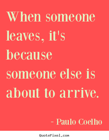 Life quotes - When someone leaves, it's because someone else is about to arrive.