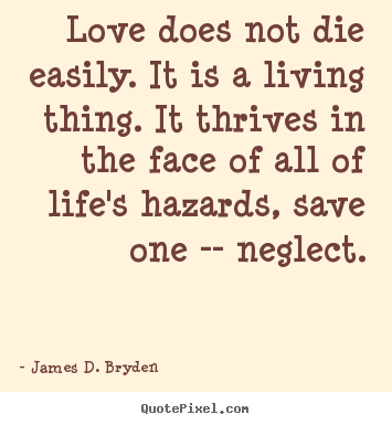 Love does not die easily. it is a living thing. it.. James D. Bryden  life quotes