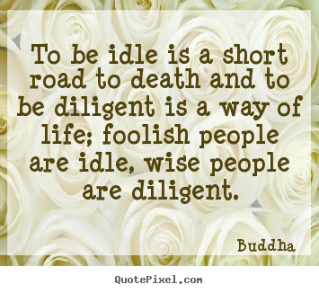 How to design picture quotes about life - To be idle is a short road to death and to be diligent..