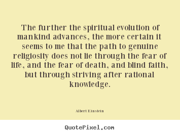 Life sayings - The further the spiritual evolution of mankind advances,..
