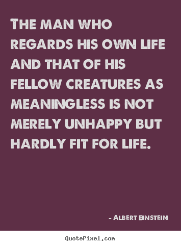 Life quotes - The man who regards his own life and that of his fellow..