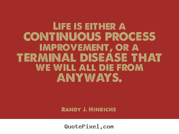 Life quotes - Life is either a continuous process improvement,..