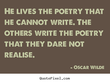 Oscar Wilde poster quote - He lives the poetry that he cannot write. the others.. - Life quotes