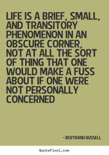 Life quotes - Life is a brief, small, and transitory phenomenon in an obscure corner,..