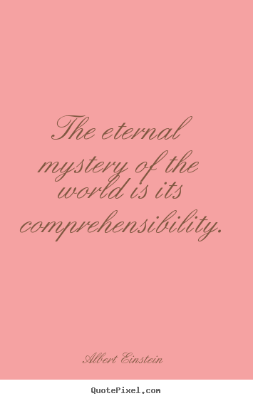 The eternal mystery of the world is its comprehensibility. Albert Einstein good life quote