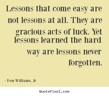 Create custom image quote about life - Lessons that come easy are not lessons at all. they are gracious..
