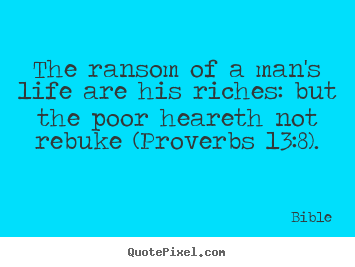 Bible picture quotes - The ransom of a man's life are his riches: but the.. - Life quotes
