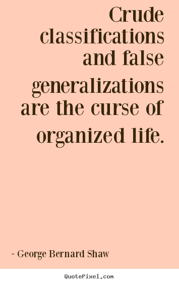 George Bernard Shaw picture quotes - Crude classifications and false generalizations are the curse of organized.. - Life quote