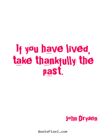 Life quotes - If you have lived, take thankfully the past.