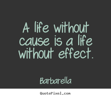A life without cause is a life without effect. Barbarella top life quotes