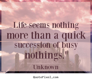 Life seems nothing more than a quick succession of busy.. Unknown greatest life quotes