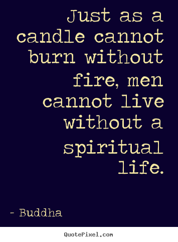 Buddha photo quotes - Just as a candle cannot burn without fire, men.. - Life quote