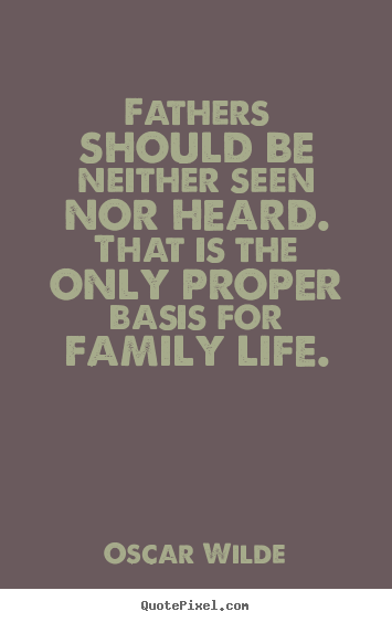 Life quotes - Fathers should be neither seen nor heard. that is the only proper basis..