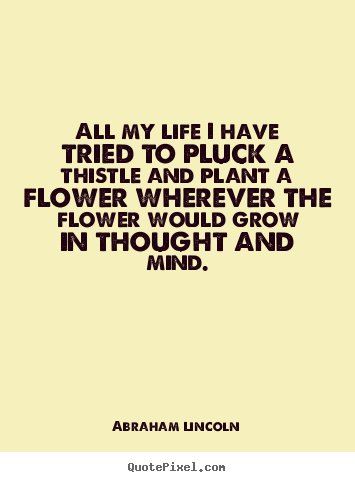 All my life i have tried to pluck a thistle.. Abraham Lincoln great life quotes